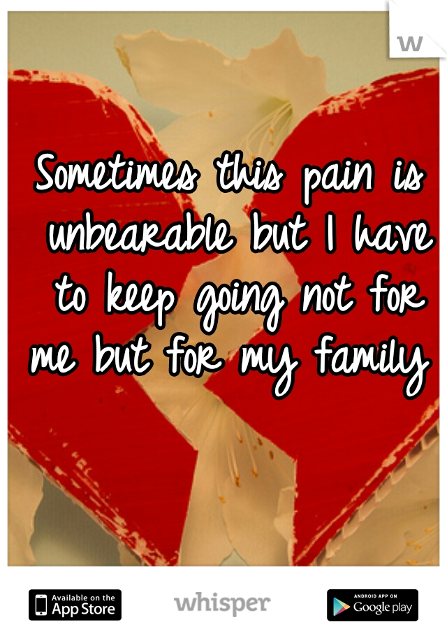 Sometimes this pain is unbearable but I have to keep going not for me but for my family