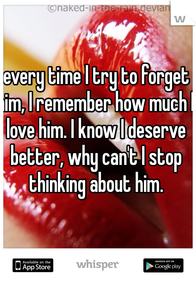 every time I try to forget him, I remember how much I love him. I know I deserve better, why can't I stop thinking about him.