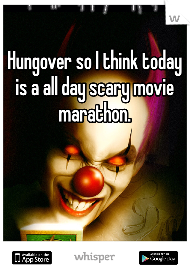 Hungover so I think today is a all day scary movie marathon.
