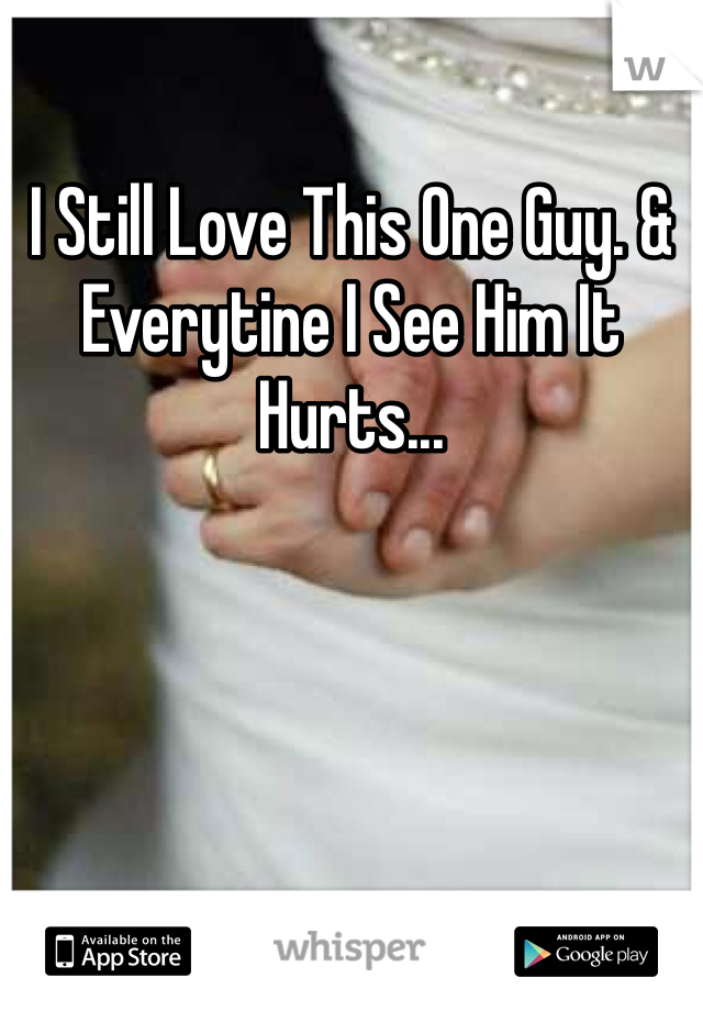 I Still Love This One Guy. & Everytine I See Him It Hurts...