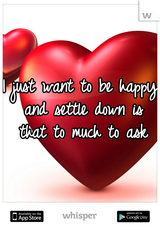 I just want to be happy and settle down is that to much to ask