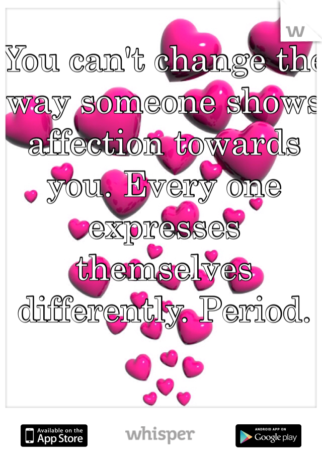 You can't change the way someone shows affection towards you. Every one expresses themselves differently. Period.