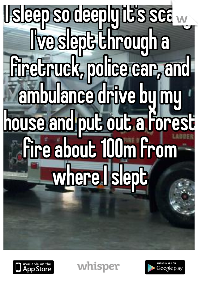 I sleep so deeply it's scary! I've slept through a firetruck, police car, and ambulance drive by my house and put out a forest fire about 100m from where I slept