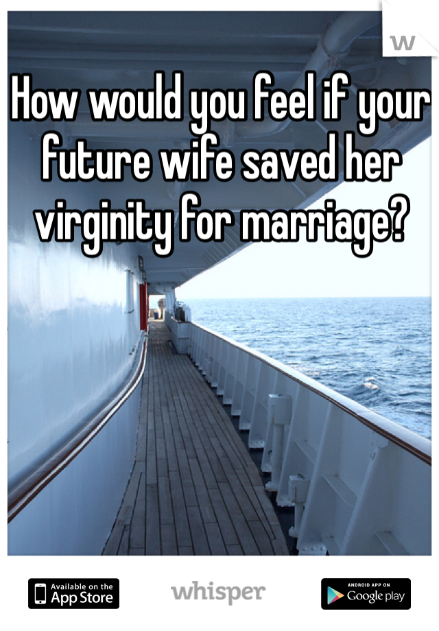 How would you feel if your future wife saved her virginity for marriage?