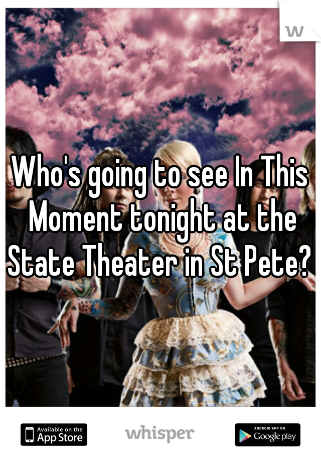 Who's going to see In This Moment tonight at the State Theater in St Pete?