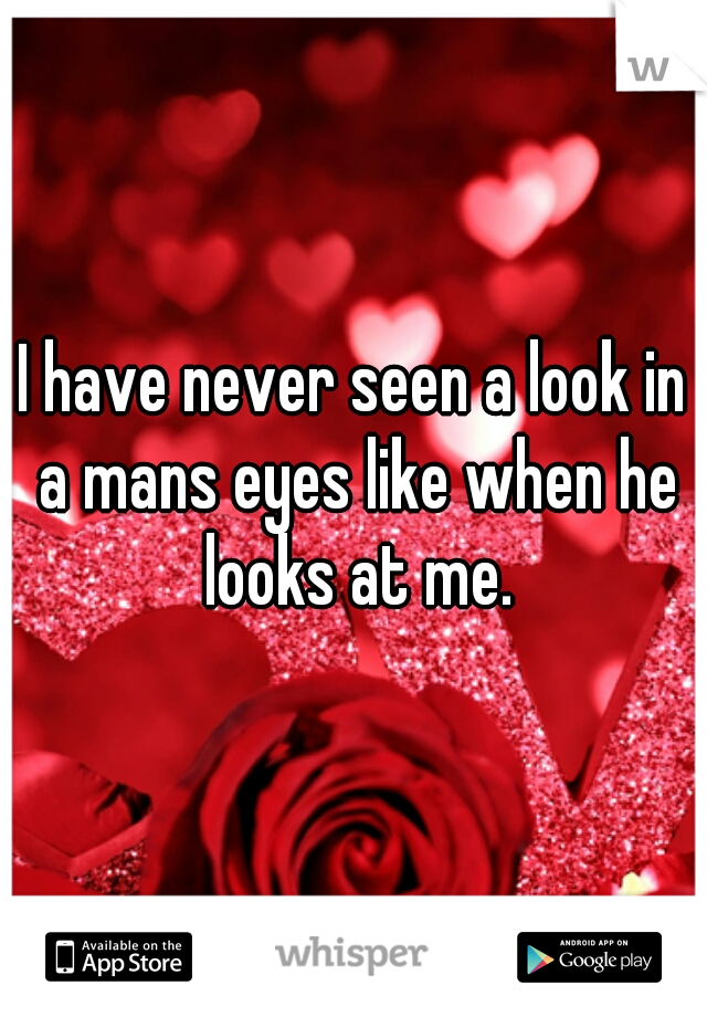 I have never seen a look in a mans eyes like when he looks at me.