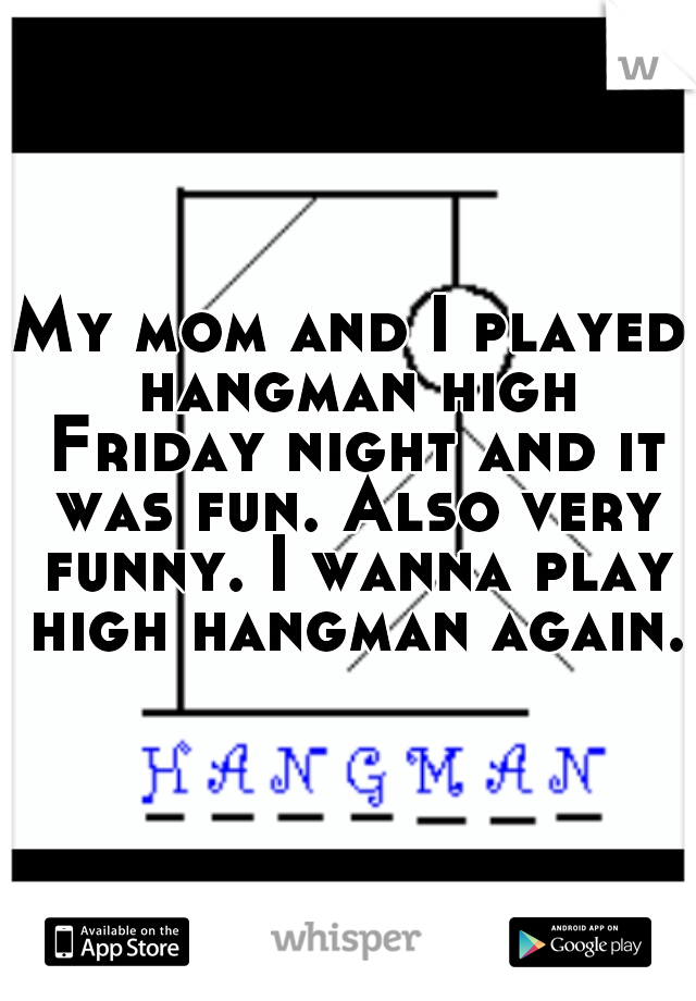 My mom and I played hangman high Friday night and it was fun. Also very funny. I wanna play high hangman again.
