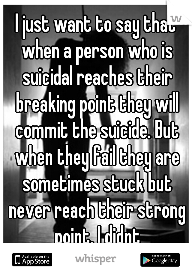I just want to say that when a person who is suicidal reaches their breaking point they will commit the suicide. But when they fail they are sometimes stuck but never reach their strong point. I didnt