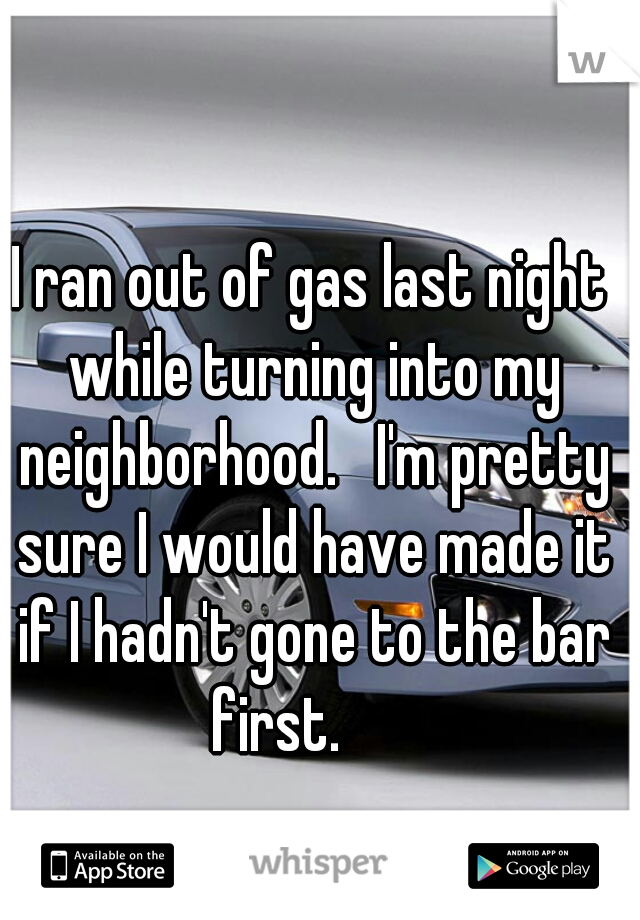 I ran out of gas last night while turning into my neighborhood.   I'm pretty sure I would have made it if I hadn't gone to the bar first.