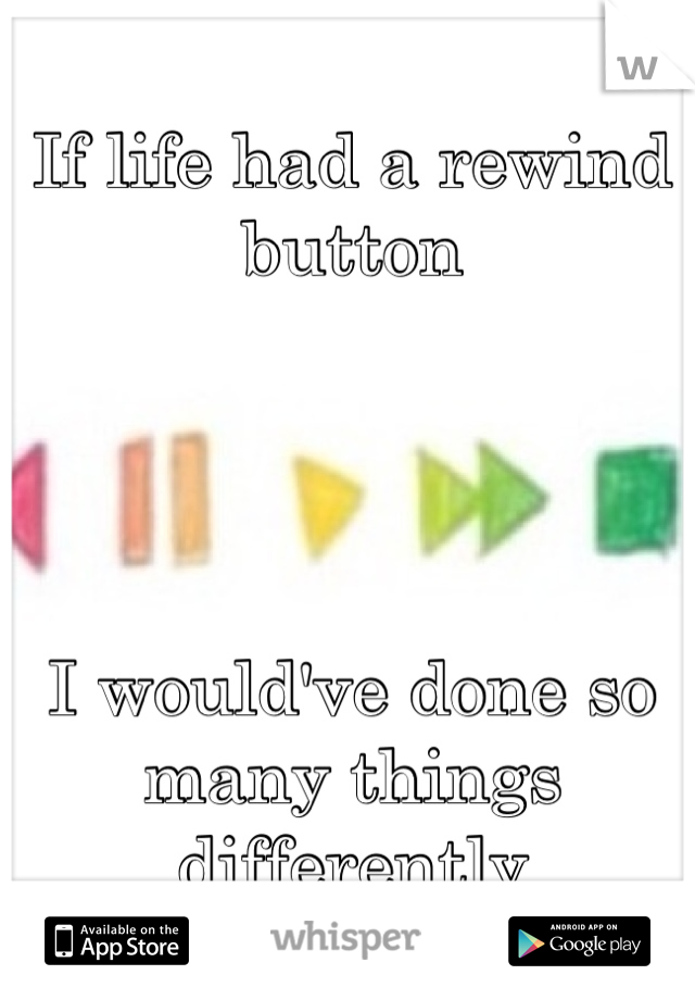 If life had a rewind button     I would've done so many things differently