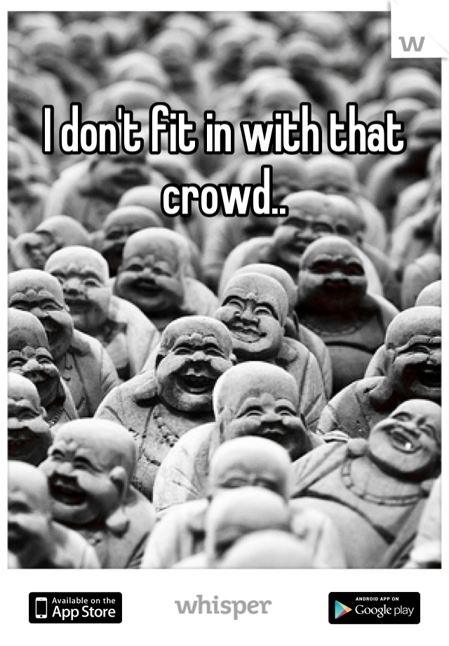 I don't fit in with that crowd..