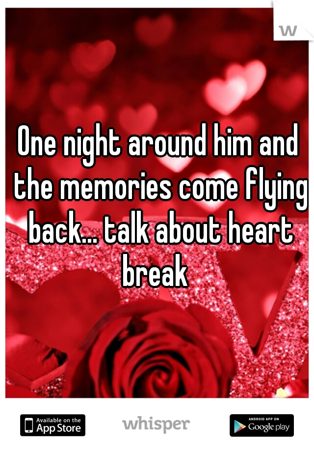 One night around him and the memories come flying back... talk about heart break