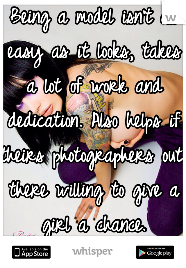 Being a model isn't as easy as it looks, takes a lot of work and dedication. Also helps if theirs photographers out there willing to give a girl a chance.