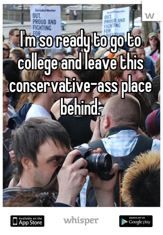 I'm so ready to go to college and leave this conservative-ass place behind.