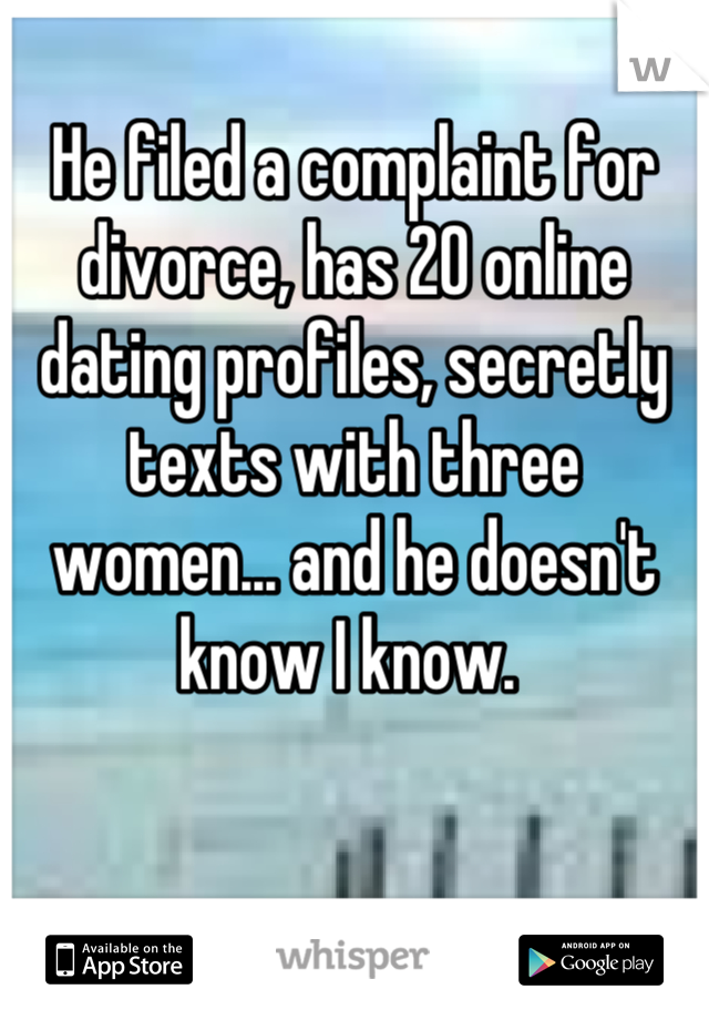 He filed a complaint for divorce, has 20 online dating profiles, secretly texts with three women... and he doesn't know I know.