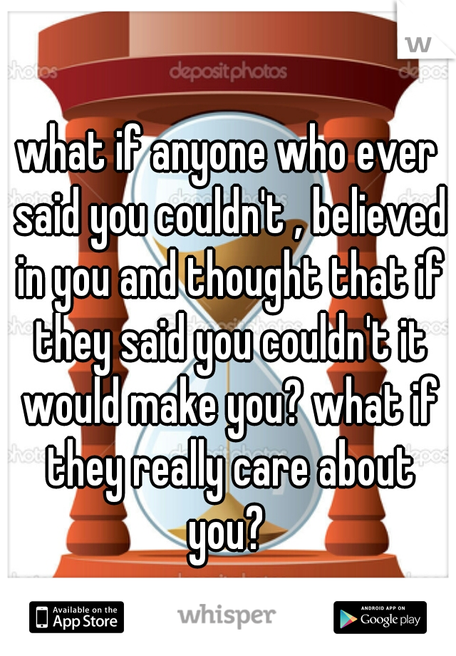 what if anyone who ever said you couldn't , believed in you and thought that if they said you couldn't it would make you? what if they really care about you?
