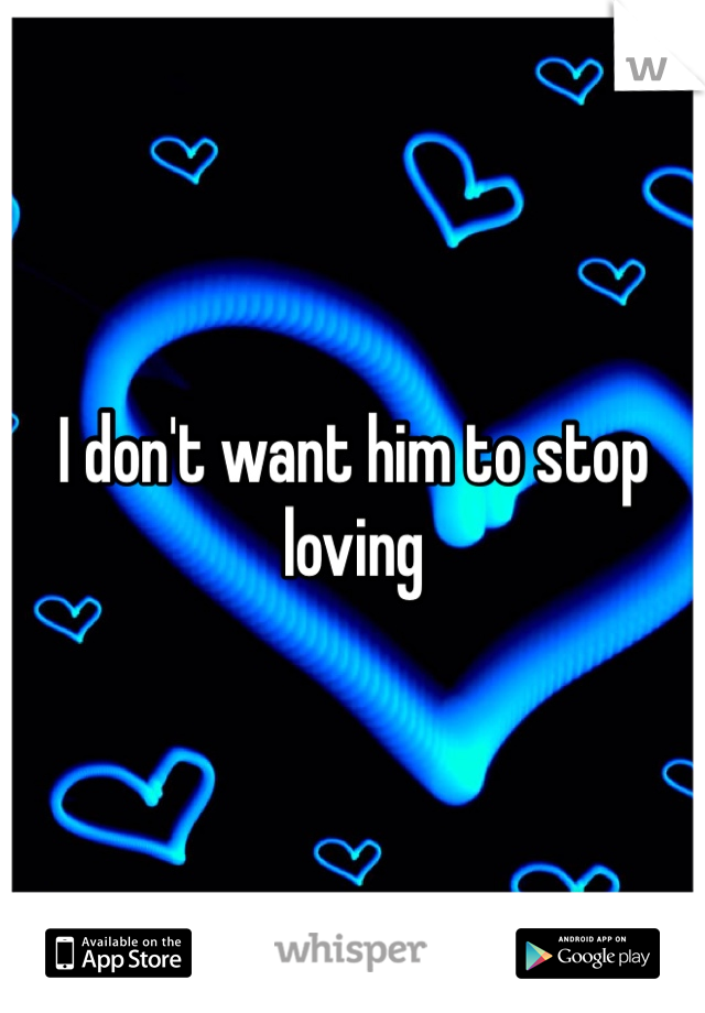 I don't want him to stop loving