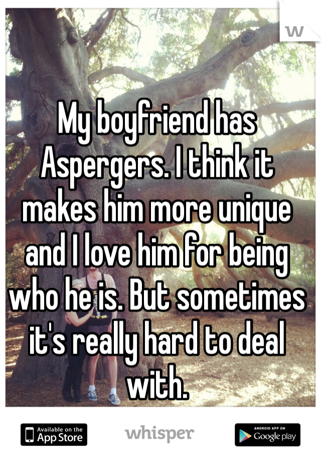 My boyfriend has Aspergers. I think it makes him more unique and I love him for being who he is. But sometimes it's really hard to deal with.