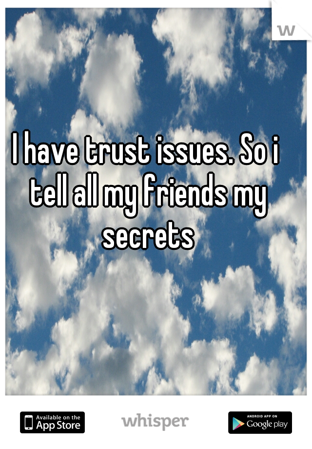 I have trust issues. So i tell all my friends my secrets