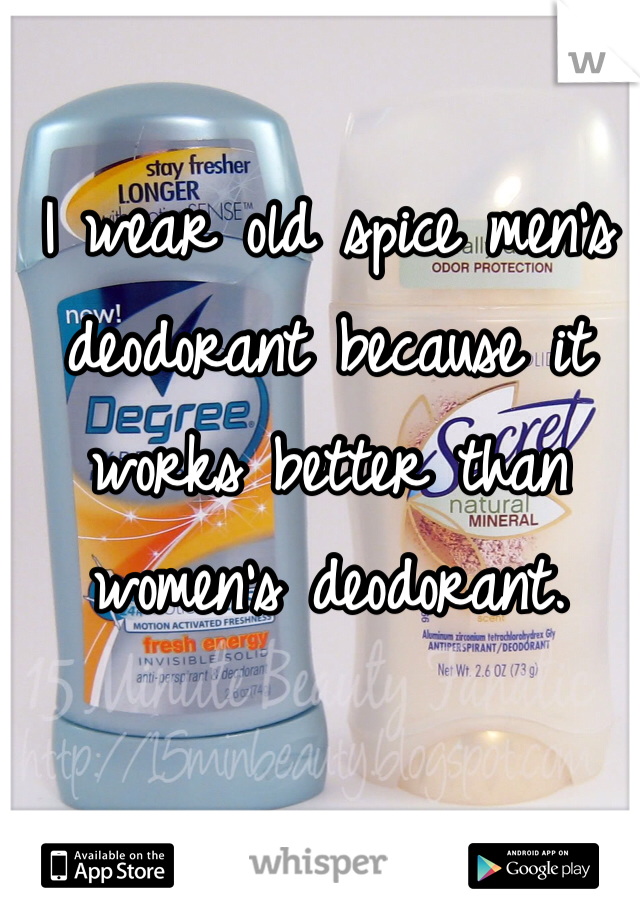 I wear old spice men's deodorant because it works better than women's deodorant.