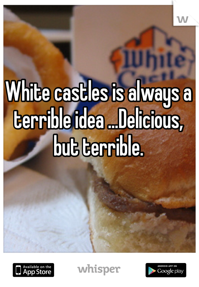 White castles is always a terrible idea ...Delicious, but terrible.