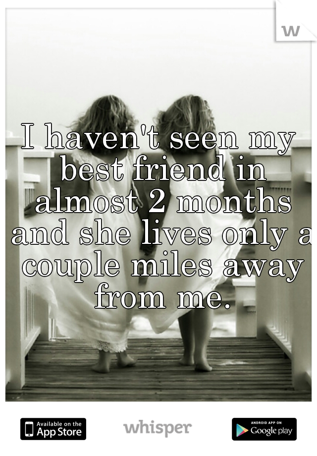I haven't seen my best friend in almost 2 months and she lives only a couple miles away from me.