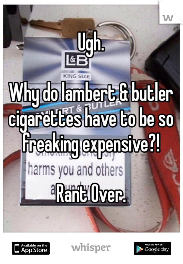 Ugh.  Why do lambert & butler cigarettes have to be so freaking expensive?!  Rant Over.
