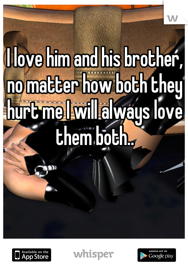I love him and his brother, no matter how both they hurt me I will always love them both..