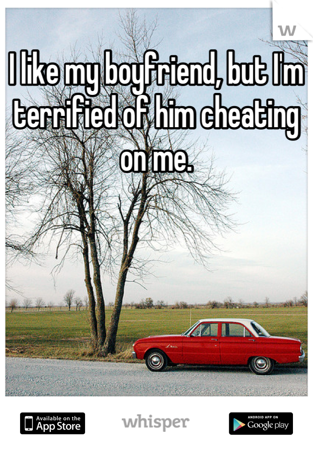 I like my boyfriend, but I'm terrified of him cheating on me.