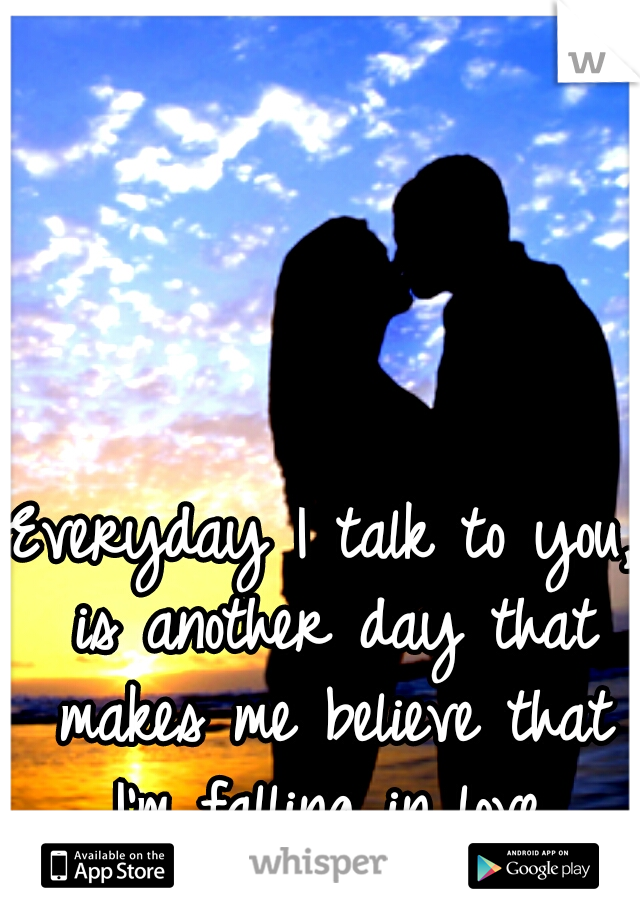 Everyday I talk to you, is another day that makes me believe that I'm falling in love.