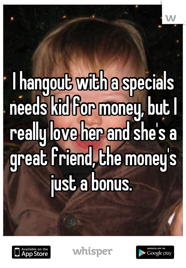 I hangout with a specials needs kid for money, but I really love her and she's a great friend, the money's just a bonus.
