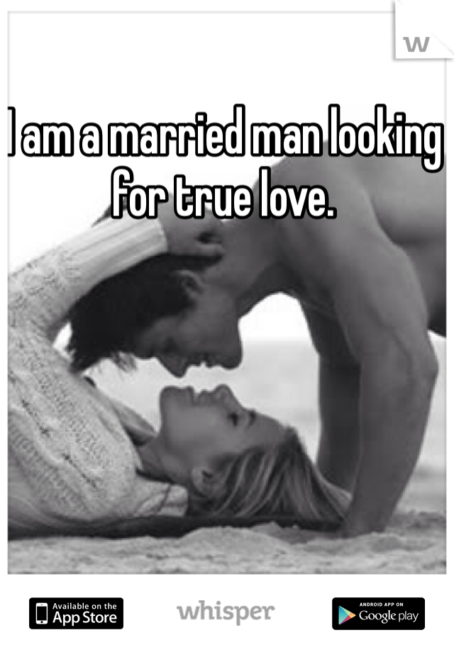 I am a married man looking for true love.