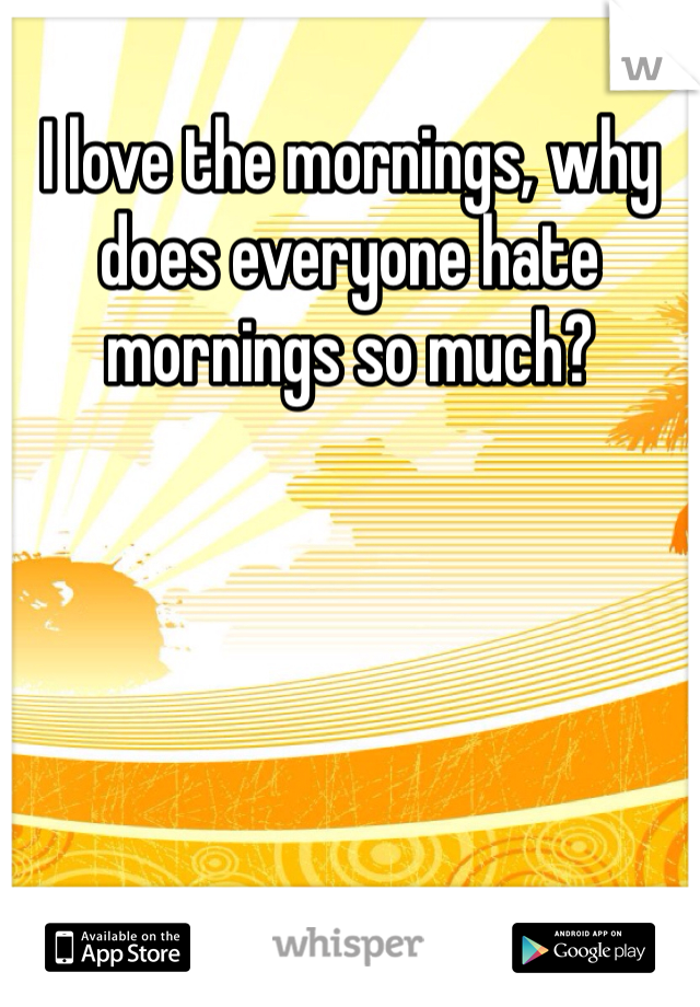 I love the mornings, why does everyone hate mornings so much?