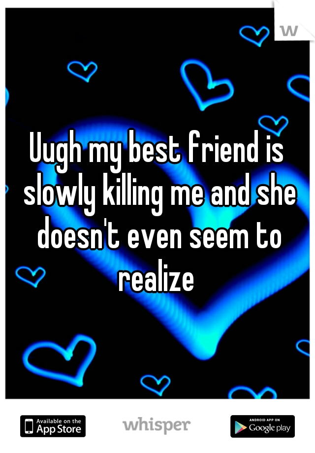 Uugh my best friend is slowly killing me and she doesn't even seem to realize