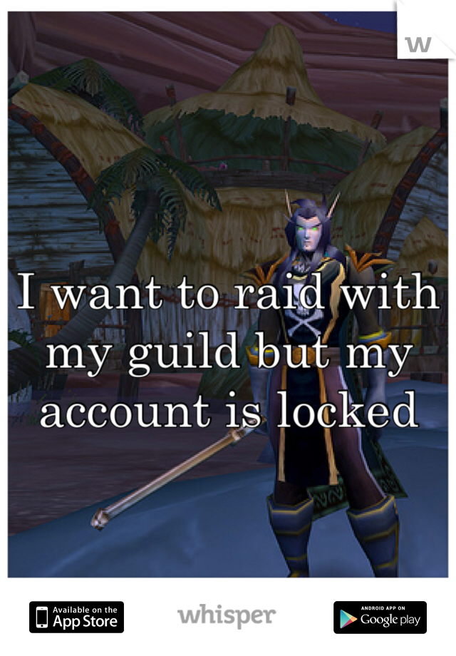 I want to raid with my guild but my account is locked