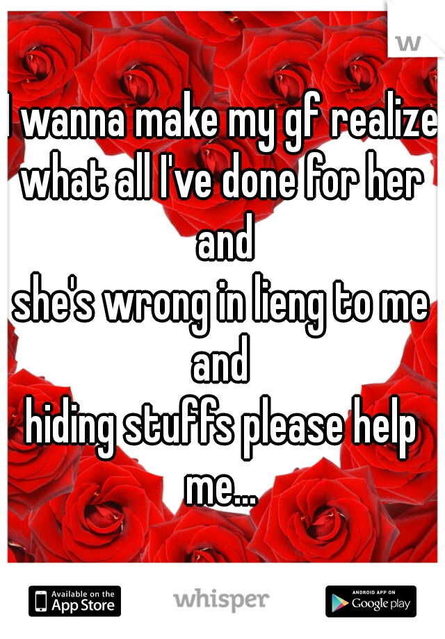 I wanna make my gf realize what all I've done for her and she's wrong in lieng to me and  hiding stuffs please help me...