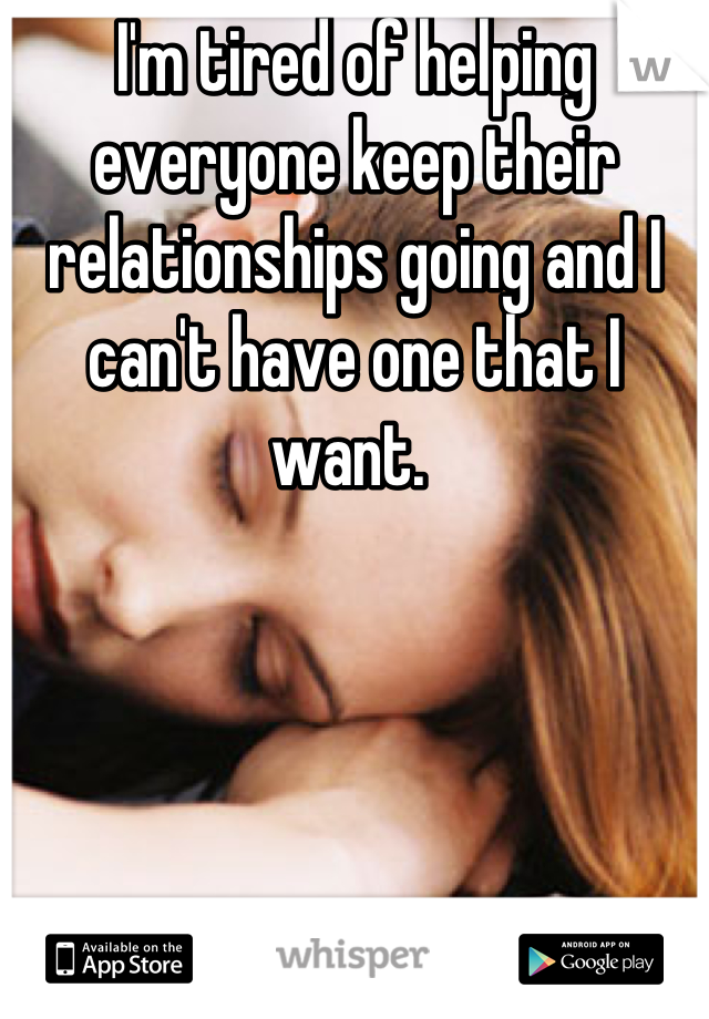 I'm tired of helping everyone keep their relationships going and I can't have one that I want.