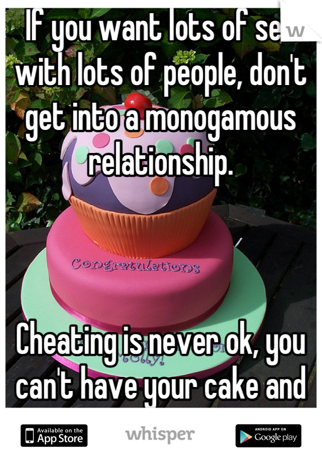 If you want lots of sex with lots of people, don't get into a monogamous relationship.     Cheating is never ok, you can't have your cake and eat it too.