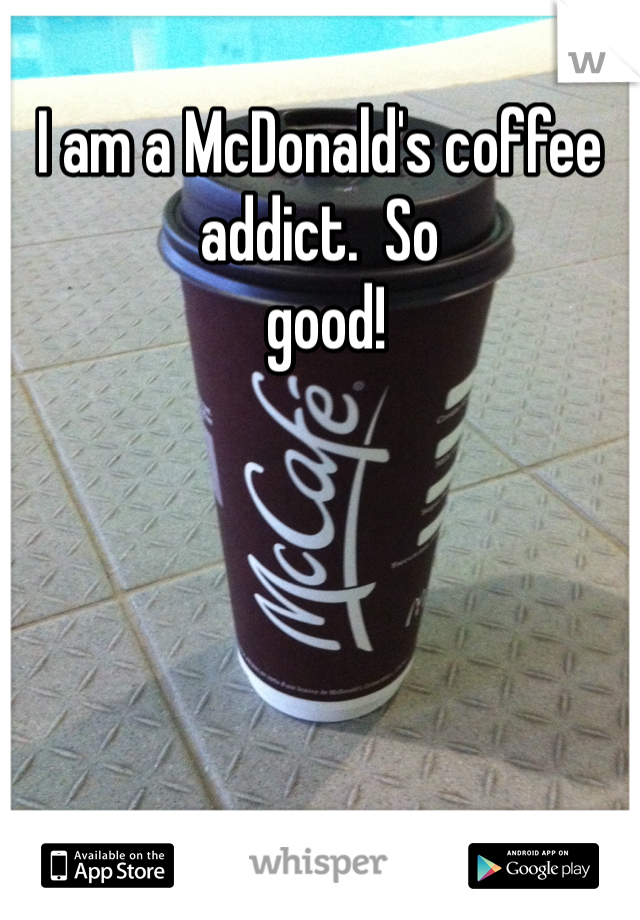 I am a McDonald's coffee addict.  So  good!