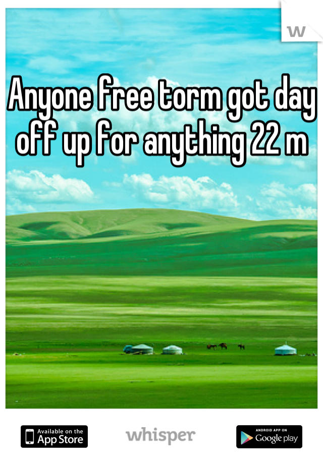 Anyone free torm got day off up for anything 22 m