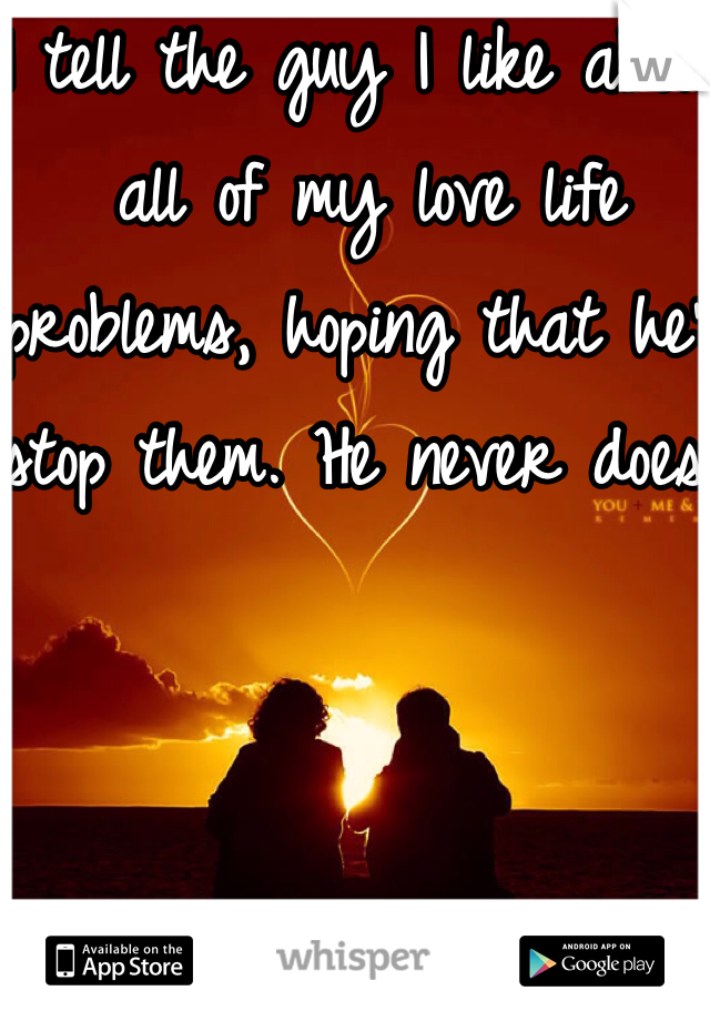 I tell the guy I like about all of my love life problems, hoping that he'll stop them. He never does.