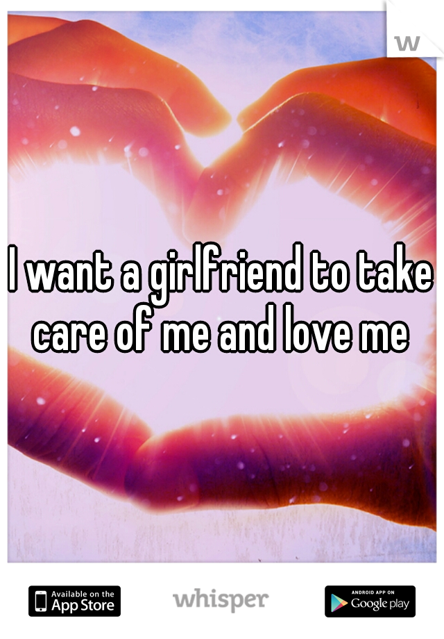I want a girlfriend to take care of me and love me