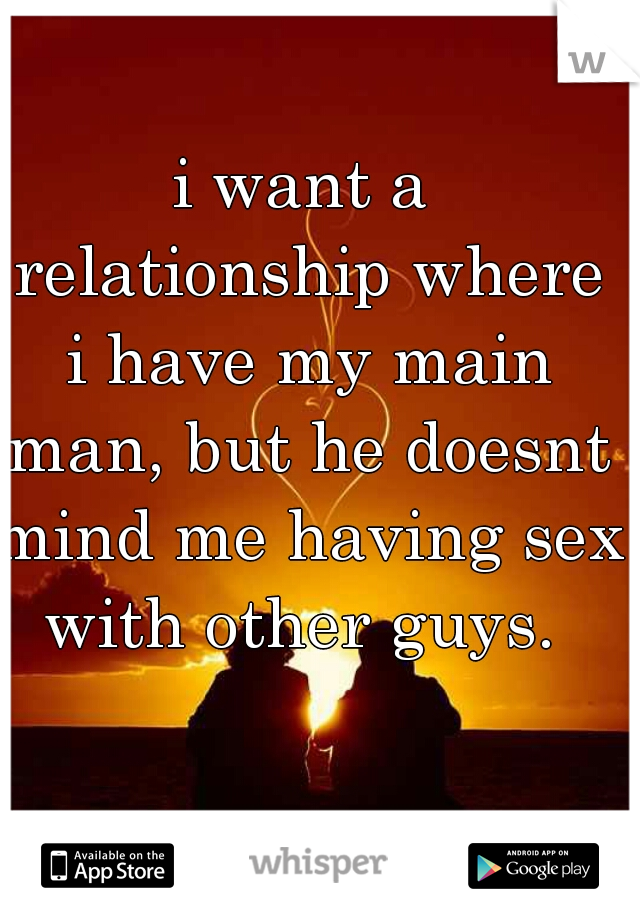 i want a relationship where i have my main man, but he doesnt mind me having sex with other guys.