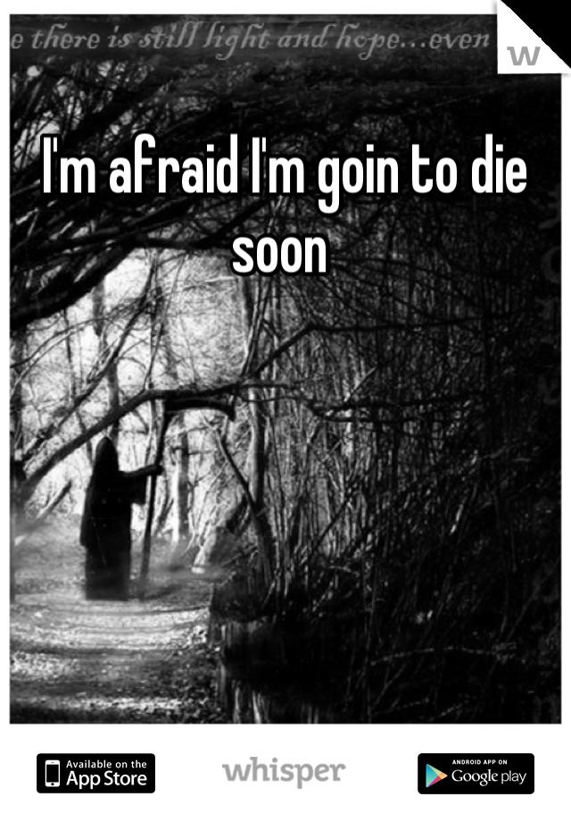 I'm afraid I'm goin to die soon
