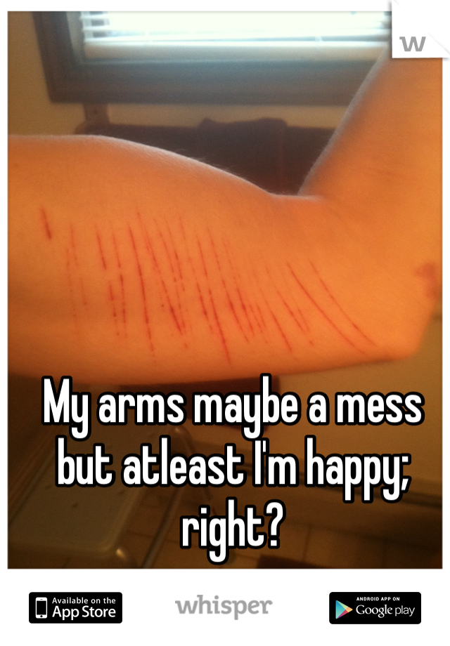 My arms maybe a mess but atleast I'm happy; right?