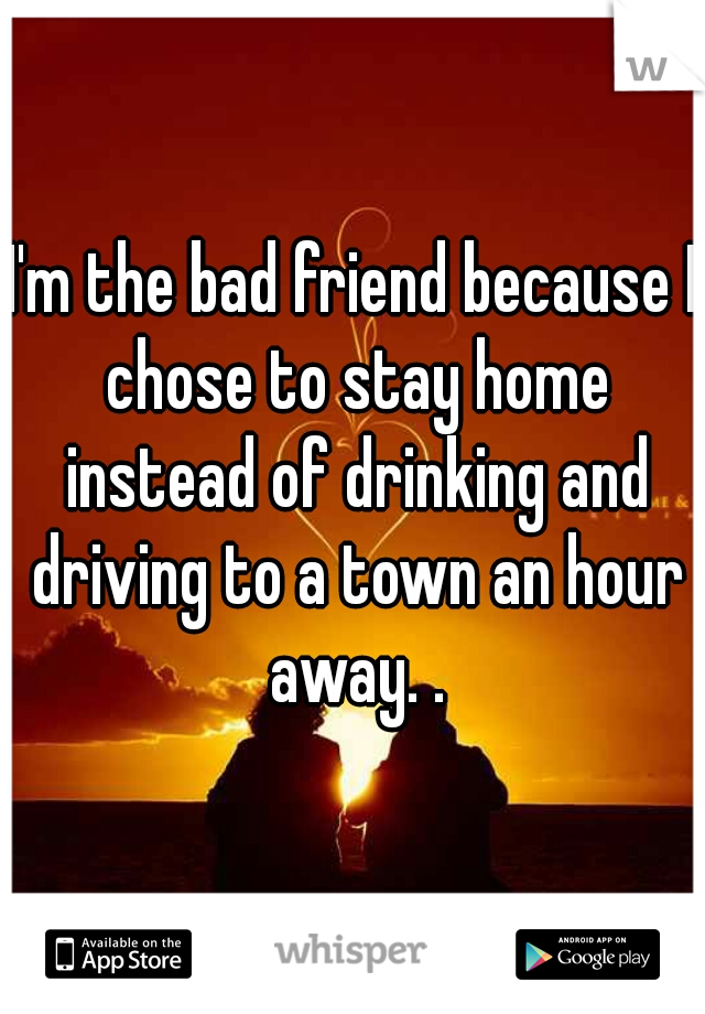 I'm the bad friend because I chose to stay home instead of drinking and driving to a town an hour away. .