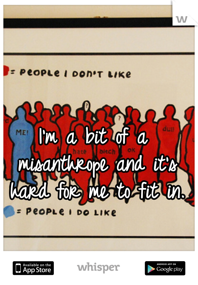 I'm a bit of a misanthrope and it's hard for me to fit in.