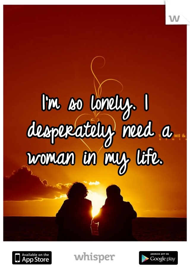 I'm so lonely. I desperately need a woman in my life.