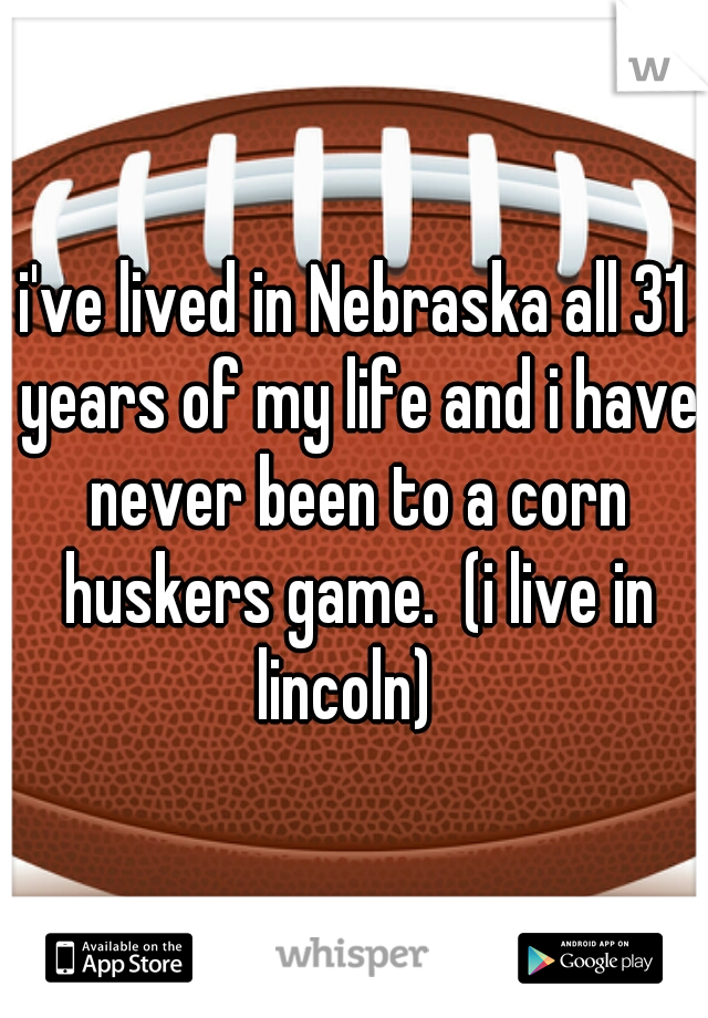i've lived in Nebraska all 31 years of my life and i have never been to a corn huskers game.  (i live in lincoln)