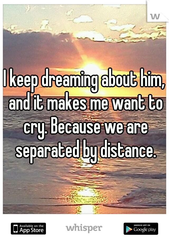 I keep dreaming about him, and it makes me want to cry. Because we are separated by distance.